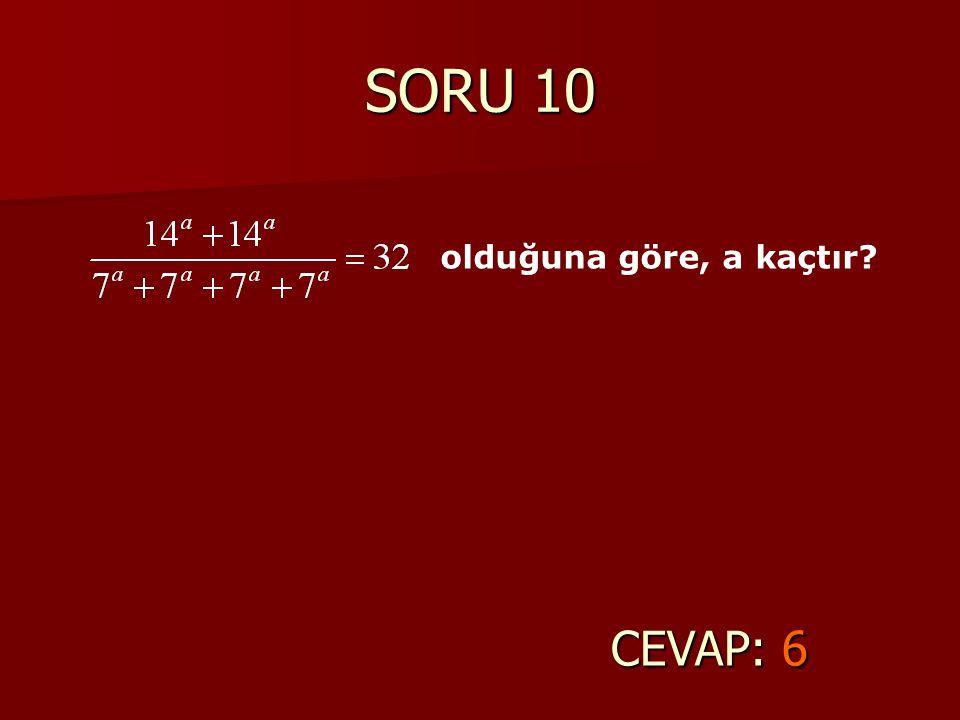 SORU 10 olduğuna göre, a kaçtır CEVAP: 6