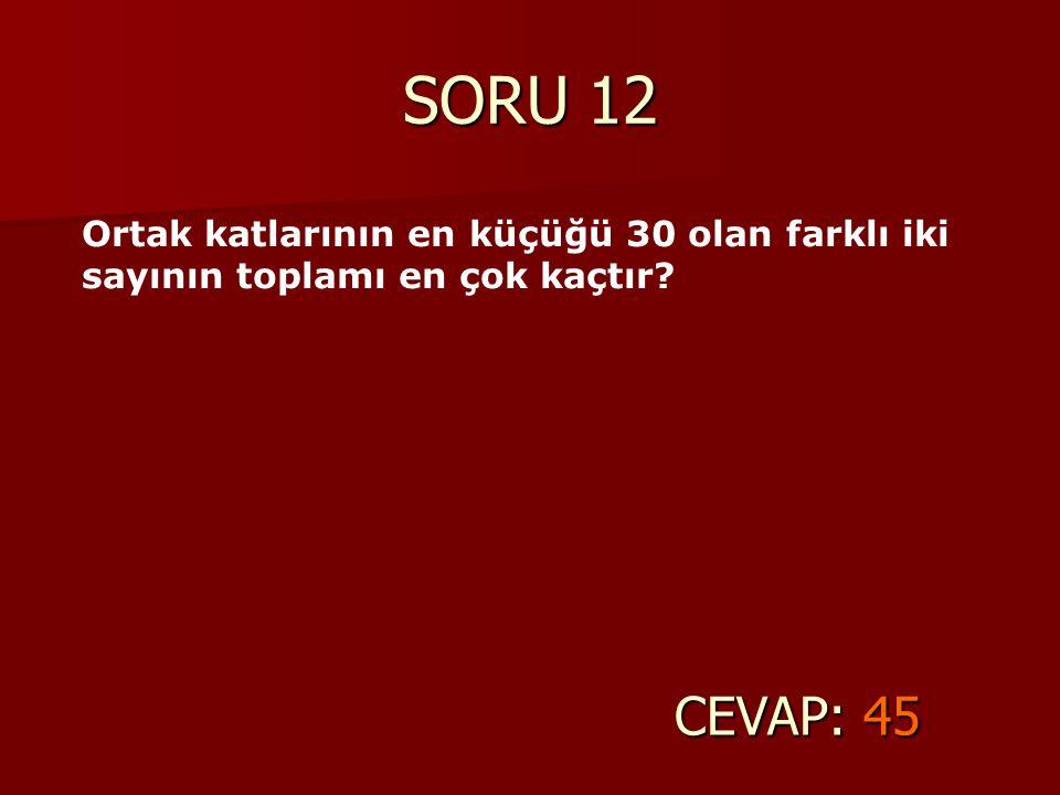 SORU 12 Ortak katlarının en küçüğü 30 olan farklı iki sayının toplamı en çok kaçtır CEVAP: 45