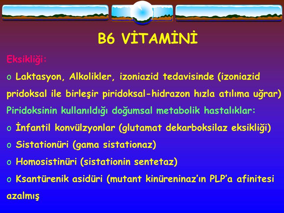 B6 VİTAMİNİ Eksikliği: Laktasyon, Alkolikler, izoniazid tedavisinde (izoniazid. pridoksal ile birleşir piridoksal-hidrazon hızla atılıma uğrar)