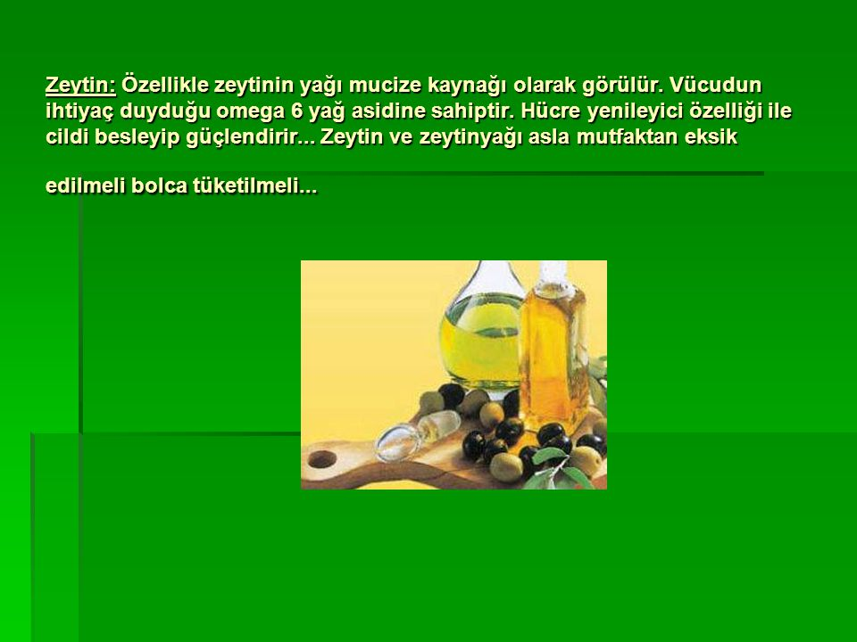 Zeytin: Özellikle zeytinin yağı mucize kaynağı olarak görülür