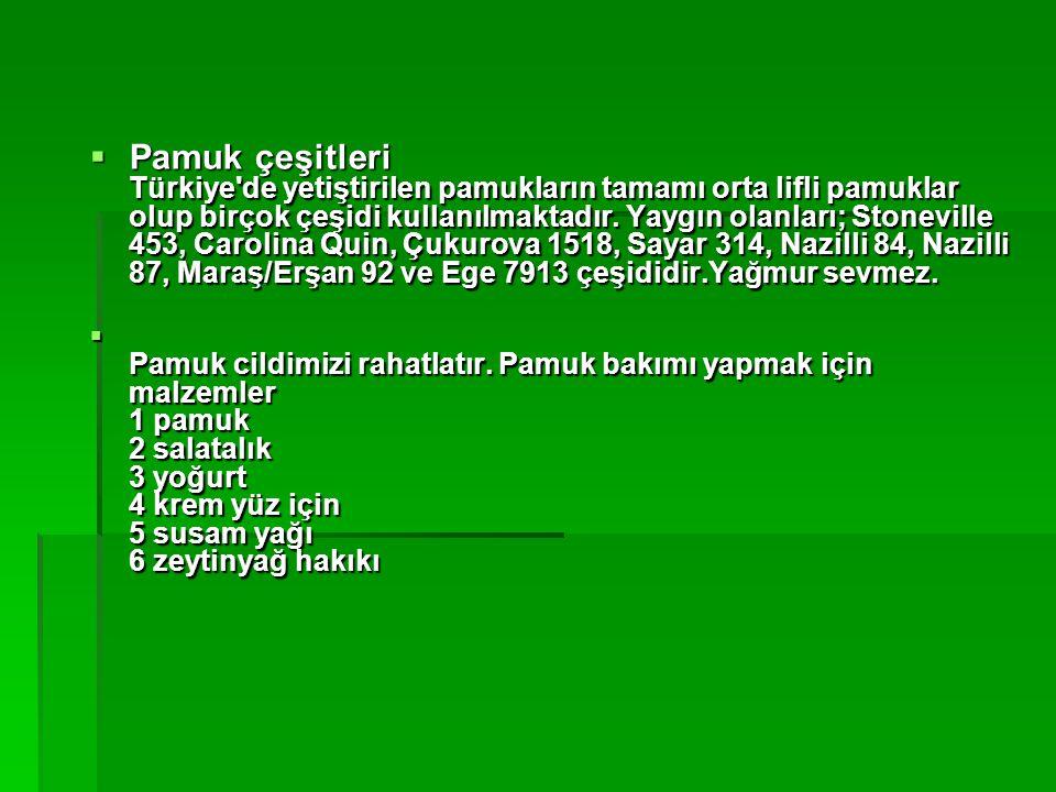 Pamuk çeşitleri Türkiye de yetiştirilen pamukların tamamı orta lifli pamuklar olup birçok çeşidi kullanılmaktadır. Yaygın olanları; Stoneville 453, Carolina Quin, Çukurova 1518, Sayar 314, Nazilli 84, Nazilli 87, Maraş/Erşan 92 ve Ege 7913 çeşididir.Yağmur sevmez.