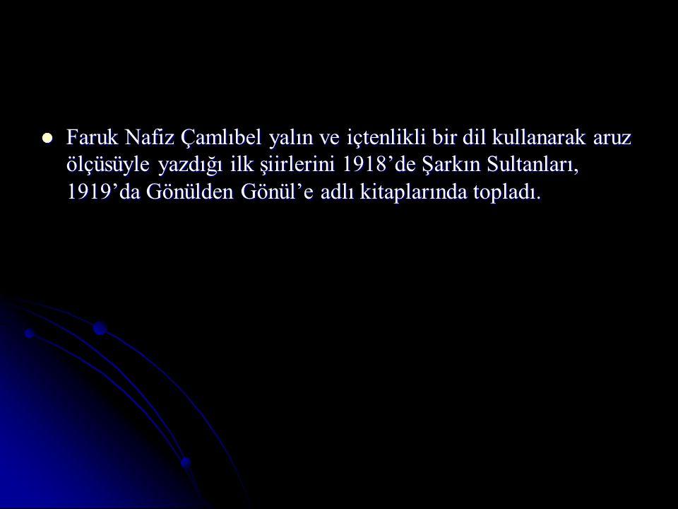 Faruk Nafiz Çamlıbel yalın ve içtenlikli bir dil kullanarak aruz ölçüsüyle yazdığı ilk şiirlerini 1918'de Şarkın Sultanları, 1919'da Gönülden Gönül'e adlı kitaplarında topladı.
