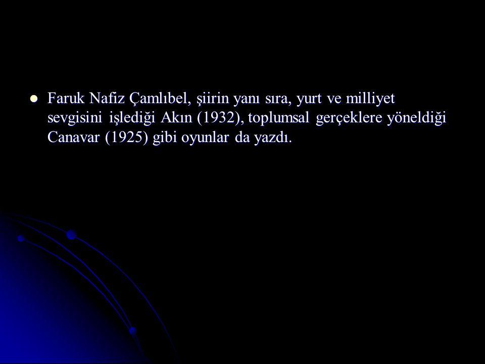 Faruk Nafiz Çamlıbel, şiirin yanı sıra, yurt ve milliyet sevgisini işlediği Akın (1932), toplumsal gerçeklere yöneldiği Canavar (1925) gibi oyunlar da yazdı.
