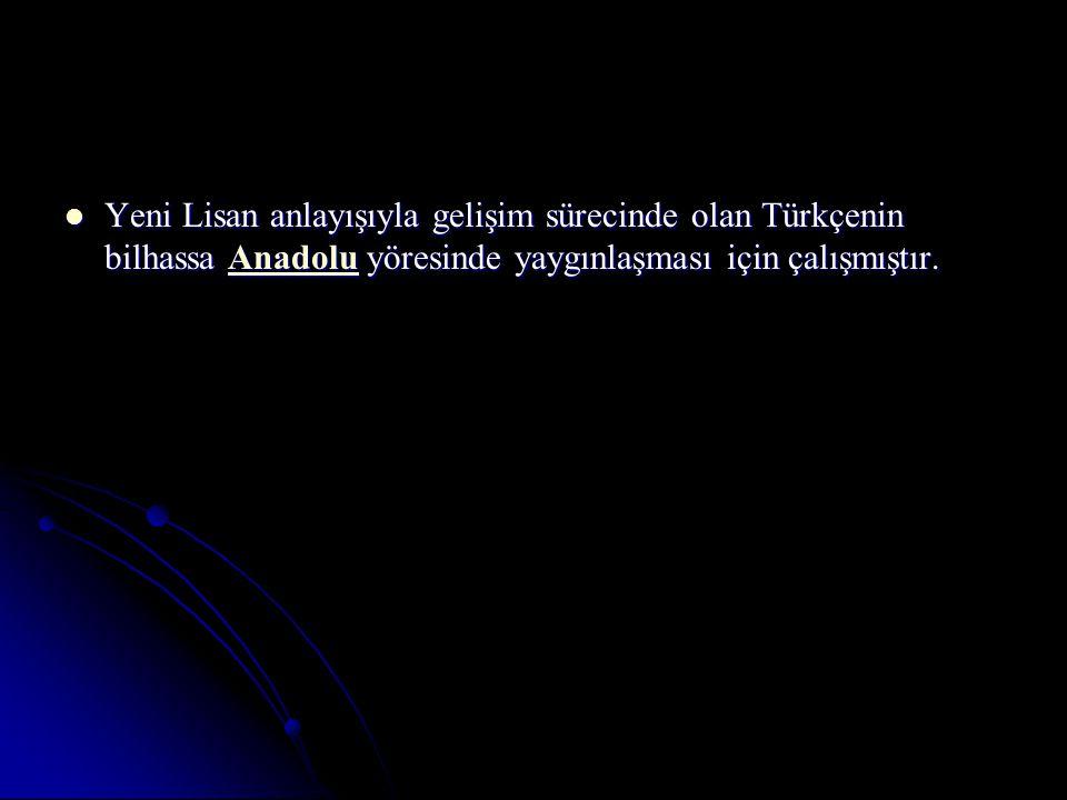 Yeni Lisan anlayışıyla gelişim sürecinde olan Türkçenin bilhassa Anadolu yöresinde yaygınlaşması için çalışmıştır.