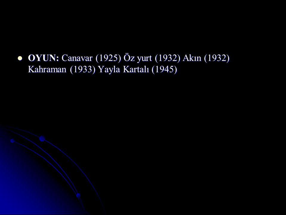 OYUN: Canavar (1925) Öz yurt (1932) Akın (1932) Kahraman (1933) Yayla Kartalı (1945)