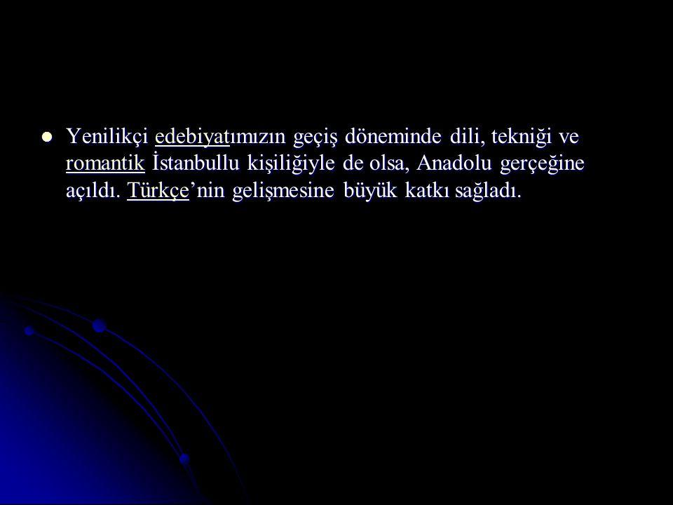 Yenilikçi edebiyatımızın geçiş döneminde dili, tekniği ve romantik İstanbullu kişiliğiyle de olsa, Anadolu gerçeğine açıldı.