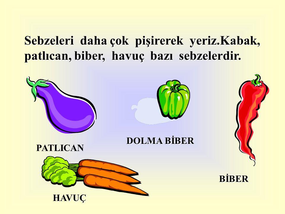 Sebzeleri daha çok pişirerek yeriz