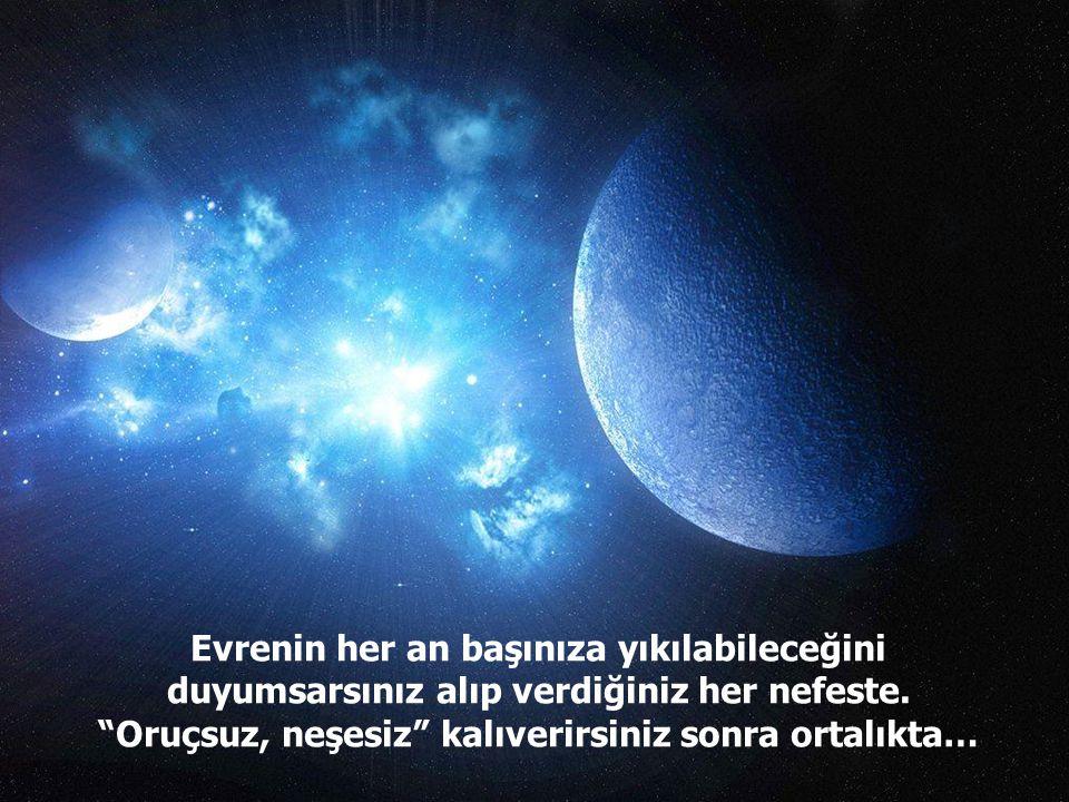 Evrenin her an başınıza yıkılabileceğini duyumsarsınız alıp verdiğiniz her nefeste.