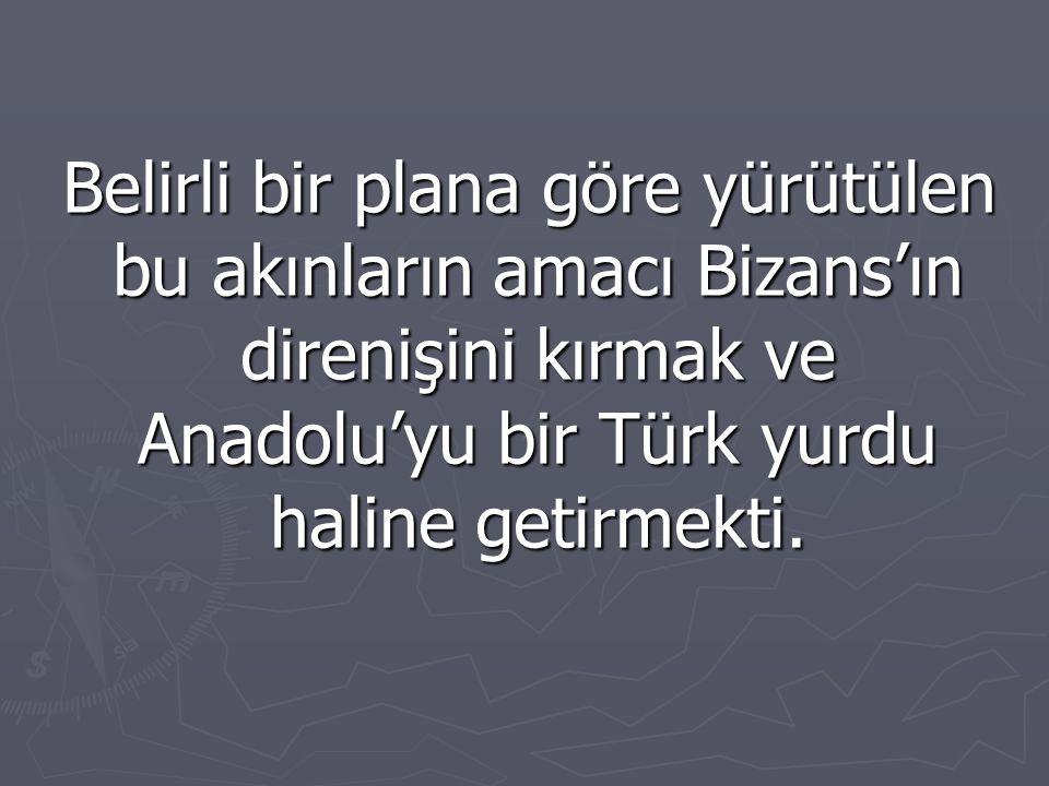 Belirli bir plana göre yürütülen bu akınların amacı Bizans'ın direnişini kırmak ve Anadolu'yu bir Türk yurdu haline getirmekti.