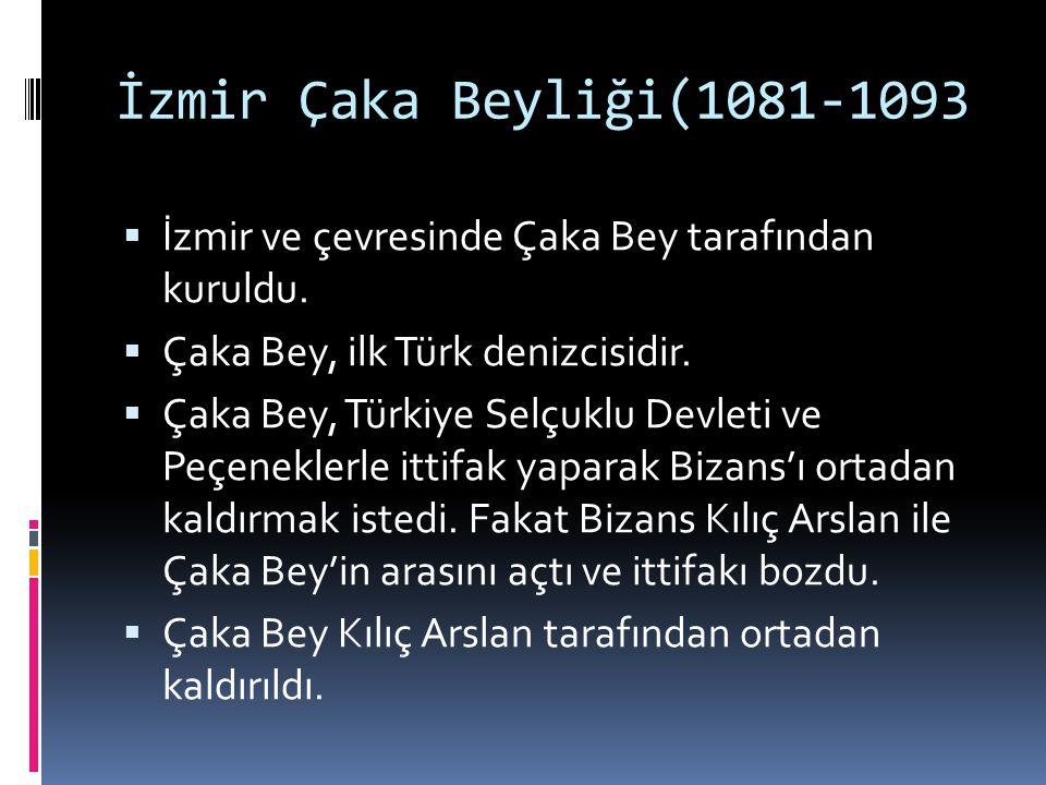 İzmir Çaka Beyliği(1081-1093 İzmir ve çevresinde Çaka Bey tarafından kuruldu. Çaka Bey, ilk Türk denizcisidir.