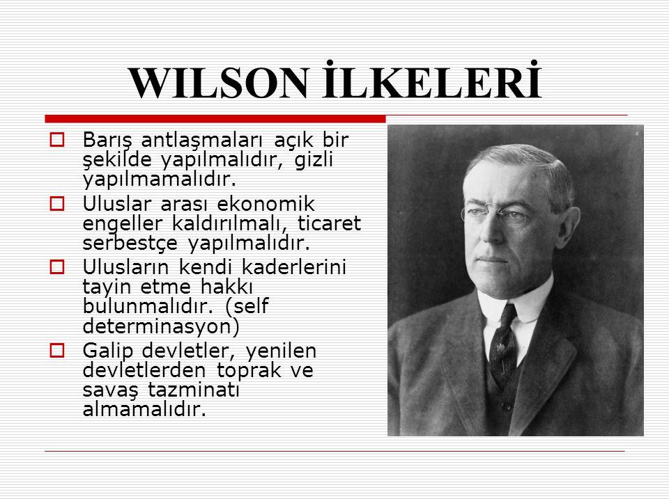 WILSON İLKELERİ Barış antlaşmaları açık bir şekilde yapılmalıdır, gizli yapılmamalıdır.
