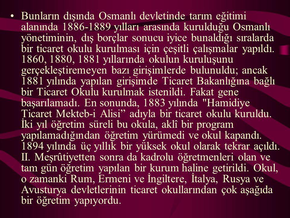 Bunların dışında Osmanlı devletinde tarım eğitimi alanında 1886-1889 yılları arasında kurulduğu Osmanlı yönetiminin, dış borçlar sonucu iyice bunaldığı sıralarda bir ticaret okulu kurulması için çeşitli çalışmalar yapıldı.