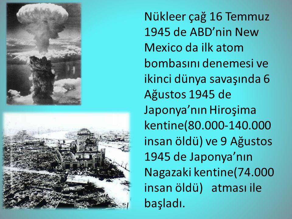 Nükleer çağ 16 Temmuz 1945 de ABD'nin New Mexico da ilk atom bombasını denemesi ve ikinci dünya savaşında 6 Ağustos 1945 de Japonya'nın Hiroşima kentine(80.000-140.000 insan öldü) ve 9 Ağustos 1945 de Japonya'nın Nagazaki kentine(74.000 insan öldü) atması ile başladı.