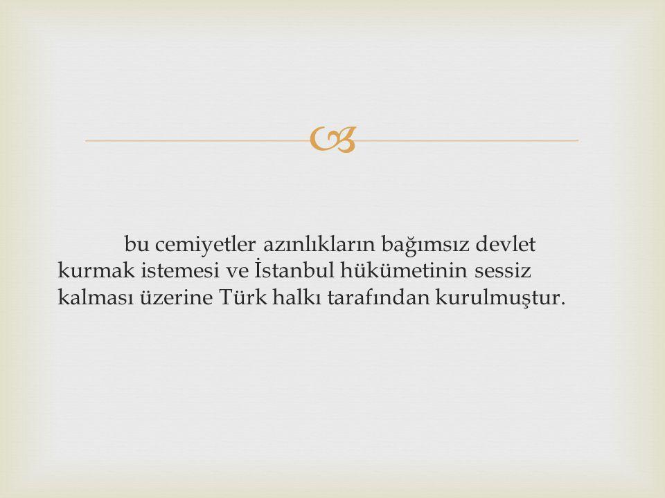bu cemiyetler azınlıkların bağımsız devlet kurmak istemesi ve İstanbul hükümetinin sessiz kalması üzerine Türk halkı tarafından kurulmuştur.
