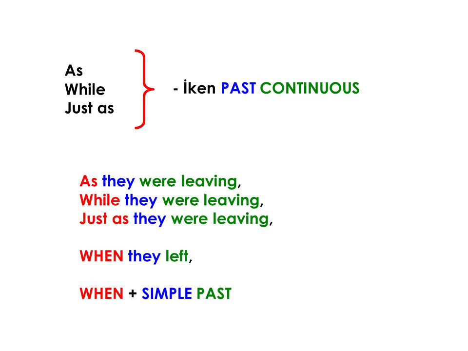 As While. Just as. - İken PAST CONTINUOUS. As they were leaving, While they were leaving, Just as they were leaving,