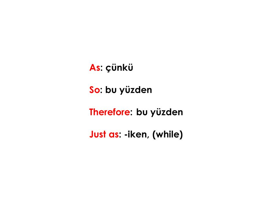 As: çünkü So: bu yüzden Therefore: bu yüzden Just as: -iken, (while)