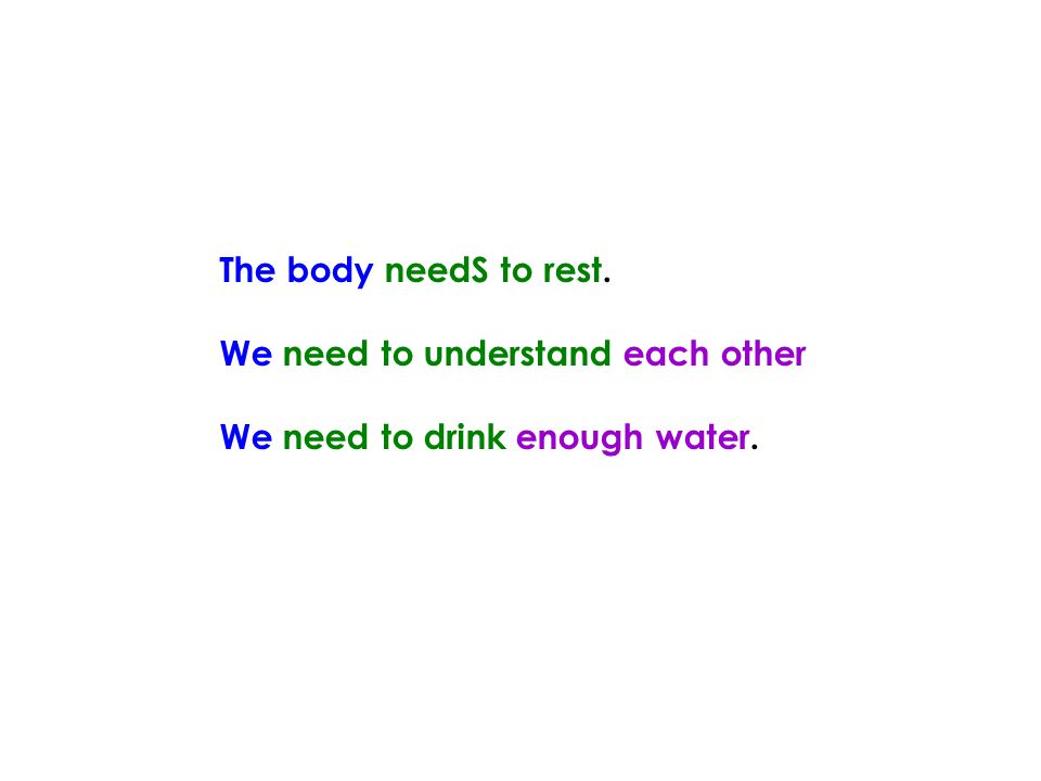 The body needS to rest. We need to understand each other We need to drink enough water.