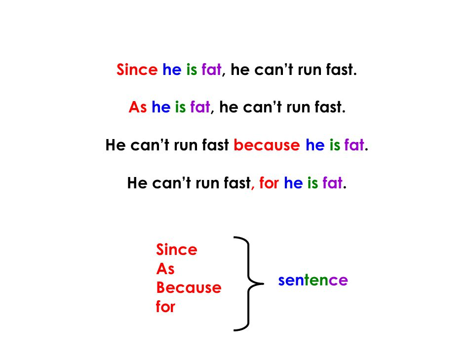 Since he is fat, he can't run fast. As he is fat, he can't run fast.