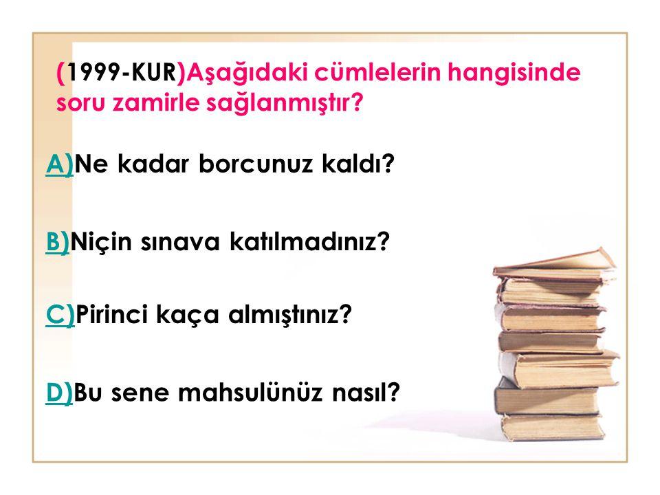 (1999-KUR)Aşağıdaki cümlelerin hangisinde soru zamirle sağlanmıştır