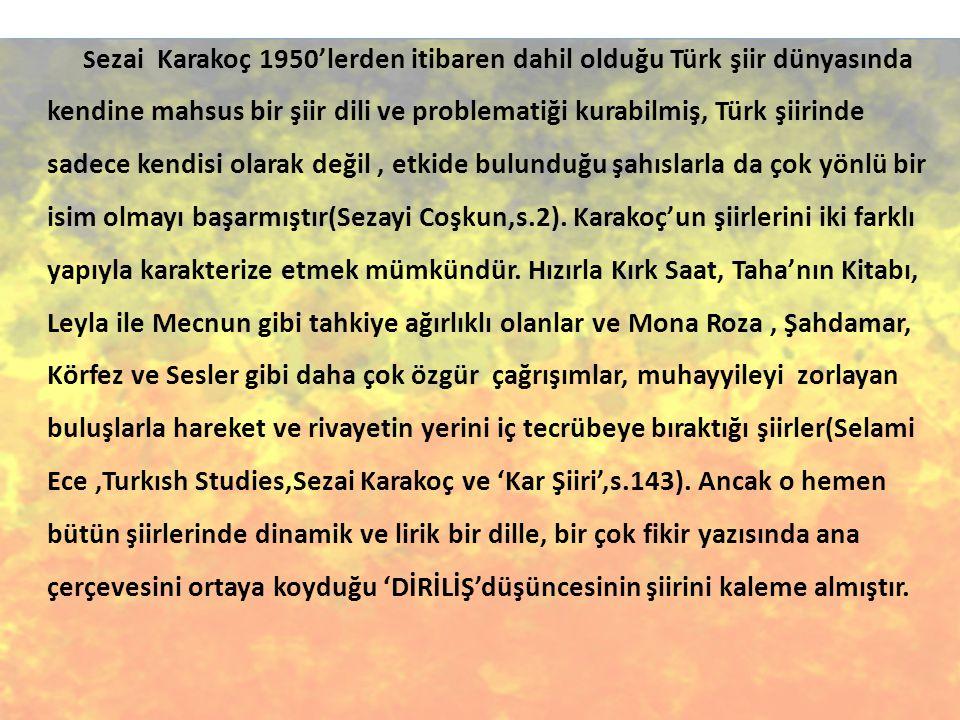 Sezai Karakoç 1950'lerden itibaren dahil olduğu Türk şiir dünyasında kendine mahsus bir şiir dili ve problematiği kurabilmiş, Türk şiirinde sadece kendisi olarak değil , etkide bulunduğu şahıslarla da çok yönlü bir isim olmayı başarmıştır(Sezayi Coşkun,s.2).