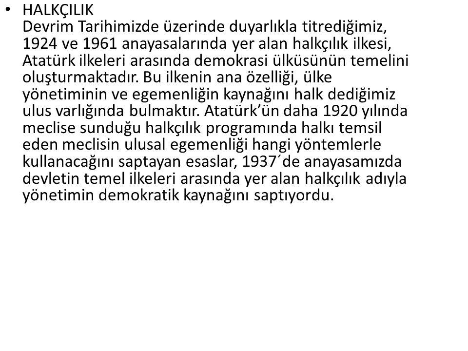 HALKÇILIK Devrim Tarihimizde üzerinde duyarlıkla titrediğimiz, 1924 ve 1961 anayasalarında yer alan halkçılık ilkesi, Atatürk ilkeleri arasında demokrasi ülküsünün temelini oluşturmaktadır.