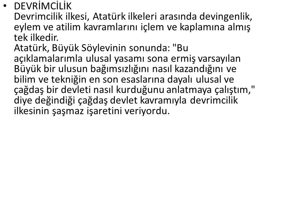 DEVRİMCİLİK Devrimcilik ilkesi, Atatürk ilkeleri arasında devingenlik, eylem ve atilim kavramlarını içlem ve kaplamına almış tek ilkedir. Atatürk, Büyük Söylevinin sonunda: Bu açıklamalarımla ulusal yasamı sona ermiş varsayılan Büyük bir ulusun bağımsızlığını nasıl kazandığını ve bilim ve tekniğin en son esaslarına dayalı ulusal ve çağdaş bir devleti nasıl kurduğunu anlatmaya çalıştım, diye değindiği çağdaş devlet kavramıyla devrimcilik ilkesinin şaşmaz işaretini veriyordu.