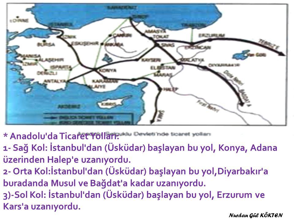 * Anadolu da Ticaret Yolları: 1- Sağ Kol: İstanbul dan (Üsküdar) başlayan bu yol, Konya, Adana üzerinden Halep e uzanıyordu. 2- Orta Kol:İstanbul dan (Üsküdar) başlayan bu yol,Diyarbakır a buradanda Musul ve Bağdat a kadar uzanıyordu. 3)-Sol Kol: İstanbul dan (Üsküdar) başlayan bu yol, Erzurum ve Kars a uzanıyordu.