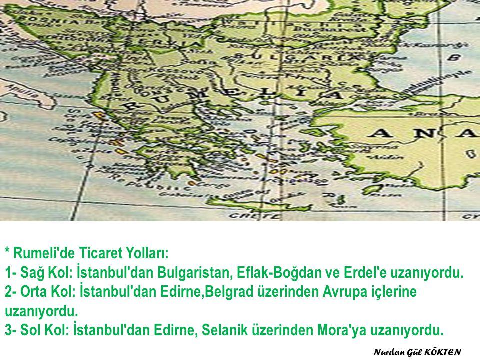 * Rumeli de Ticaret Yolları: 1- Sağ Kol: İstanbul dan Bulgaristan, Eflak-Boğdan ve Erdel e uzanıyordu. 2- Orta Kol: İstanbul dan Edirne,Belgrad üzerinden Avrupa içlerine uzanıyordu. 3- Sol Kol: İstanbul dan Edirne, Selanik üzerinden Mora ya uzanıyordu.