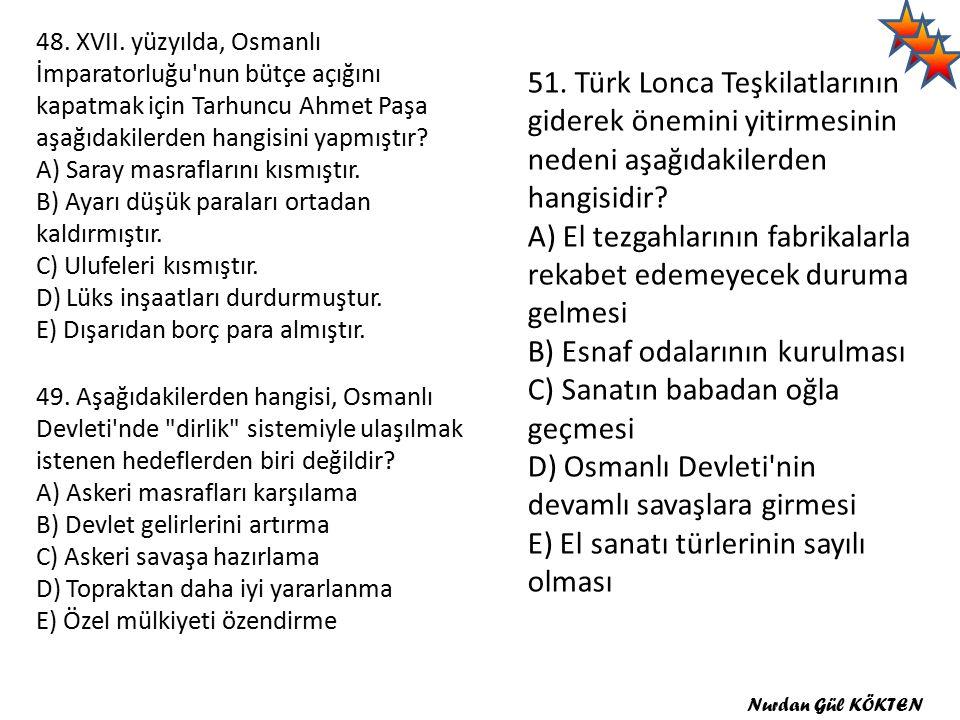 48. XVII. yüzyılda, Osmanlı İmparatorluğu nun bütçe açığını kapatmak için Tarhuncu Ahmet Paşa aşağıdakilerden hangisini yapmıştır A) Saray masraflarını kısmıştır. B) Ayarı düşük paraları ortadan kaldırmıştır. C) Ulufeleri kısmıştır. D) Lüks inşaatları durdurmuştur. E) Dışarıdan borç para almıştır.