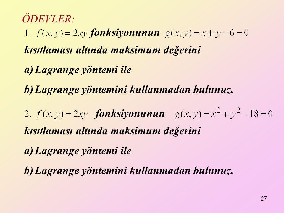 ÖDEVLER: fonksiyonunun. kısıtlaması altında maksimum değerini. Lagrange yöntemi ile. Lagrange yöntemini kullanmadan bulunuz.