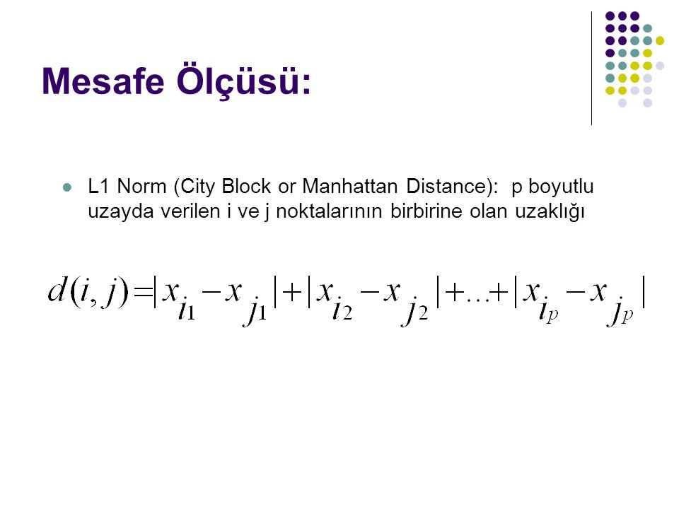 Mesafe Ölçüsü: L1 Norm (City Block or Manhattan Distance): p boyutlu uzayda verilen i ve j noktalarının birbirine olan uzaklığı.