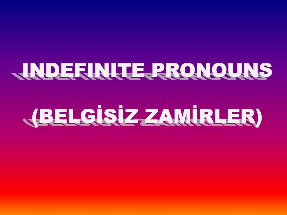 INDEFINITE PRONOUNS (BELGİSİZ ZAMİRLER)