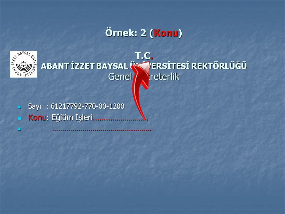 Örnek: 2 (Konu) T.C. ABANT İZZET BAYSAL ÜNİVERSİTESİ REKTÖRLÜĞÜ Genel Sekreterlik