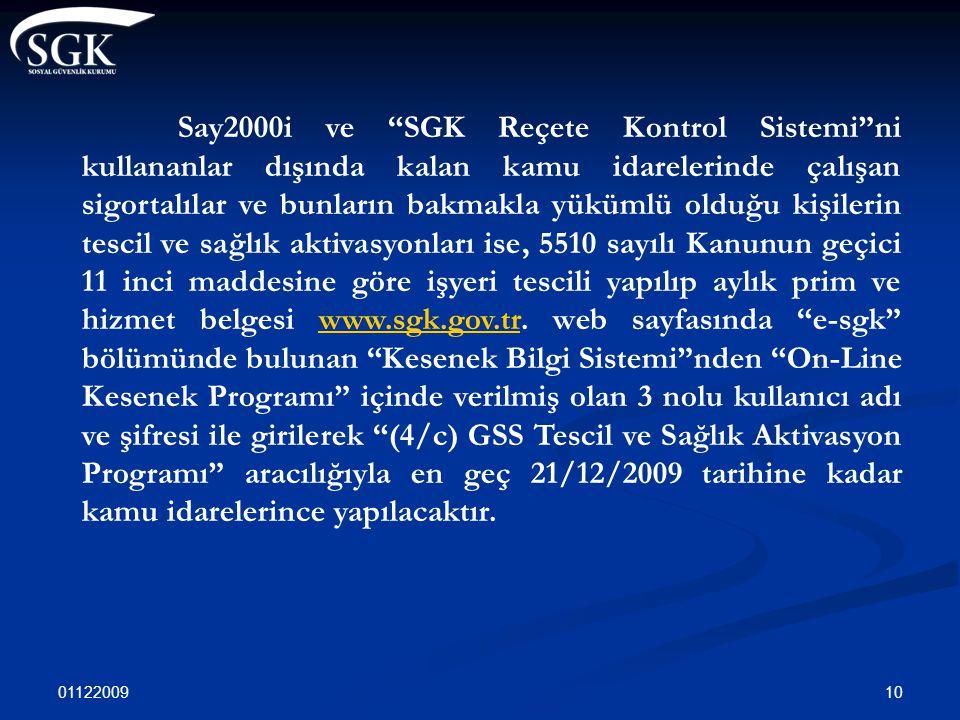 Say2000i ve SGK Reçete Kontrol Sistemi ni kullananlar dışında kalan kamu idarelerinde çalışan sigortalılar ve bunların bakmakla yükümlü olduğu kişilerin tescil ve sağlık aktivasyonları ise, 5510 sayılı Kanunun geçici 11 inci maddesine göre işyeri tescili yapılıp aylık prim ve hizmet belgesi www.sgk.gov.tr. web sayfasında e-sgk bölümünde bulunan Kesenek Bilgi Sistemi nden On-Line Kesenek Programı içinde verilmiş olan 3 nolu kullanıcı adı ve şifresi ile girilerek (4/c) GSS Tescil ve Sağlık Aktivasyon Programı aracılığıyla en geç 21/12/2009 tarihine kadar kamu idarelerince yapılacaktır.