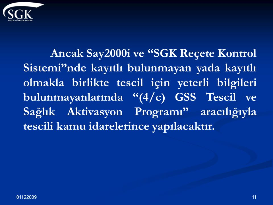 Ancak Say2000i ve SGK Reçete Kontrol Sistemi nde kayıtlı bulunmayan yada kayıtlı olmakla birlikte tescil için yeterli bilgileri bulunmayanlarında (4/c) GSS Tescil ve Sağlık Aktivasyon Programı aracılığıyla tescili kamu idarelerince yapılacaktır.