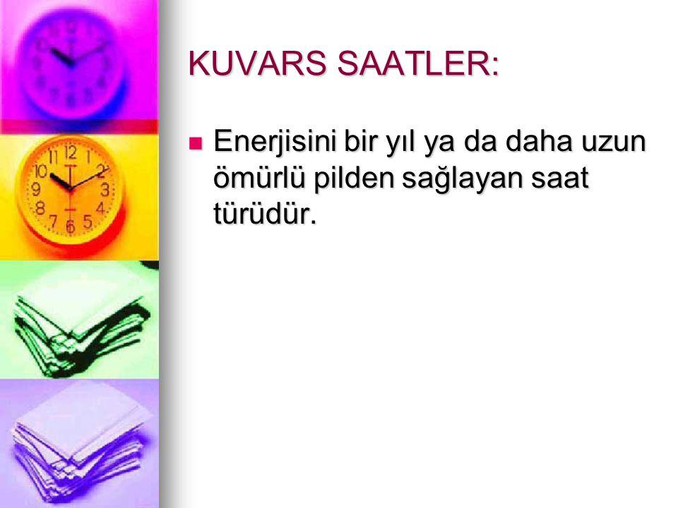 KUVARS SAATLER: Enerjisini bir yıl ya da daha uzun ömürlü pilden sağlayan saat türüdür.