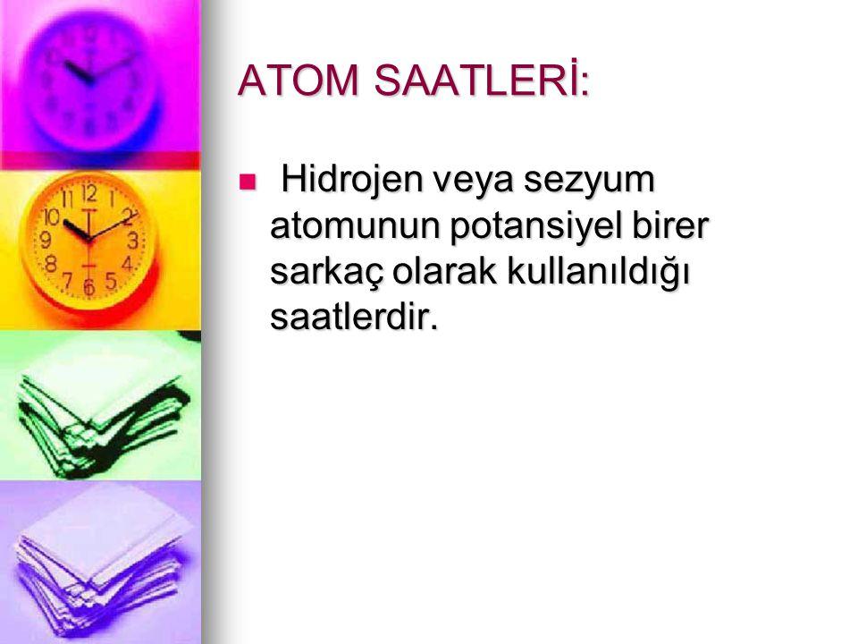 ATOM SAATLERİ: Hidrojen veya sezyum atomunun potansiyel birer sarkaç olarak kullanıldığı saatlerdir.