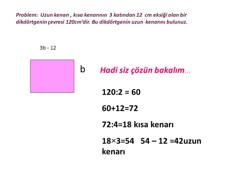 b Hadi siz çözün bakalım… 120:2 = 60 60+12=72 72:4=18 kısa kenarı