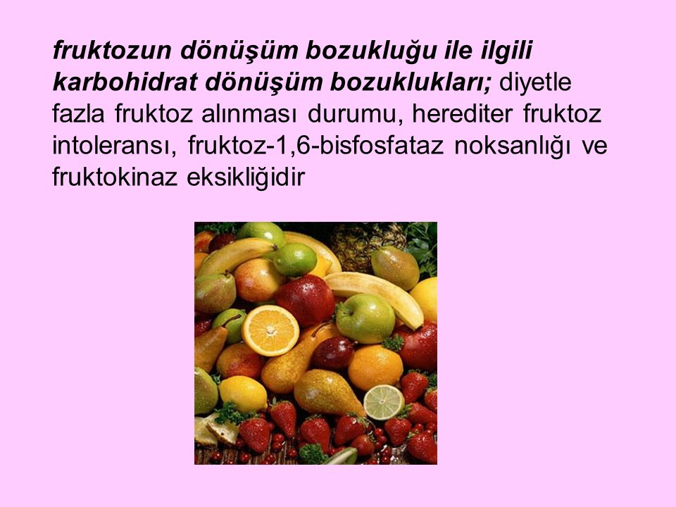 fruktozun dönüşüm bozukluğu ile ilgili karbohidrat dönüşüm bozuklukları; diyetle fazla fruktoz alınması durumu, herediter fruktoz intoleransı, fruktoz-1,6-bisfosfataz noksanlığı ve fruktokinaz eksikliğidir