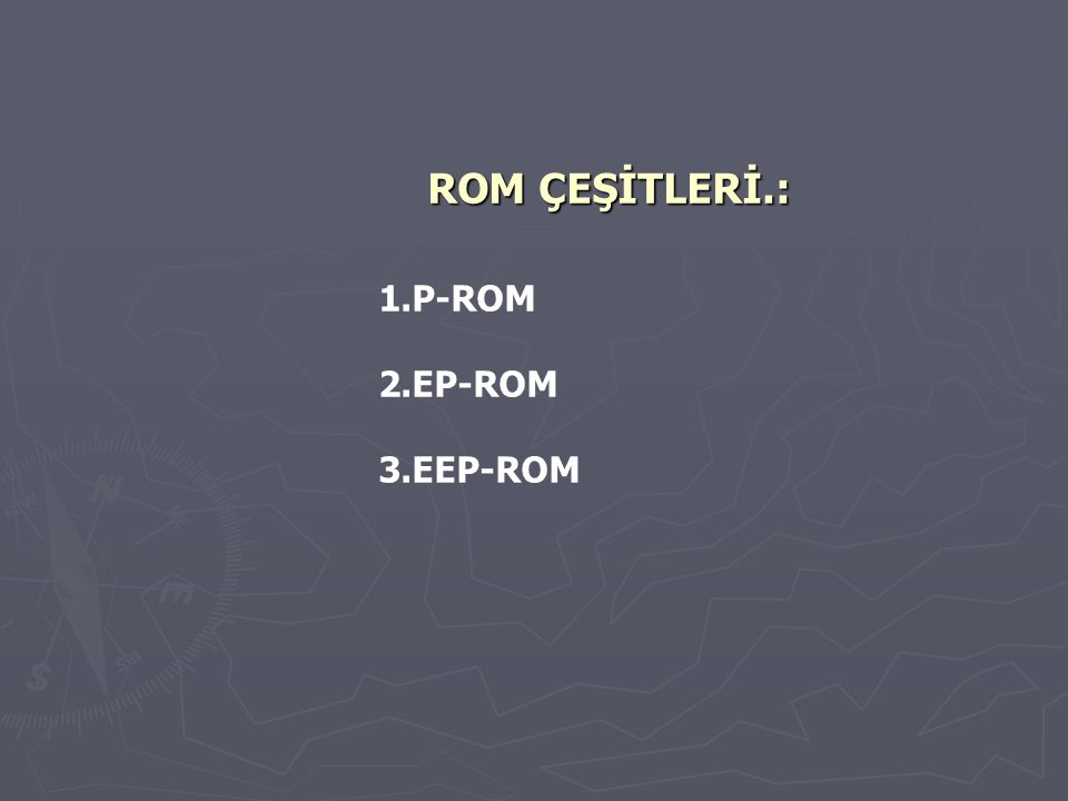ROM ÇEŞİTLERİ.: 1.P-ROM 2.EP-ROM 3.EEP-ROM