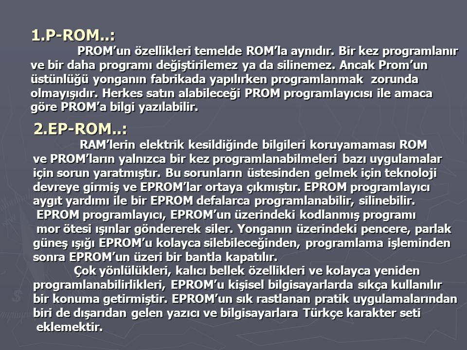 1.P-ROM..: PROM'un özellikleri temelde ROM'la aynıdır. Bir kez programlanır. ve bir daha programı değiştirilemez ya da silinemez. Ancak Prom'un.