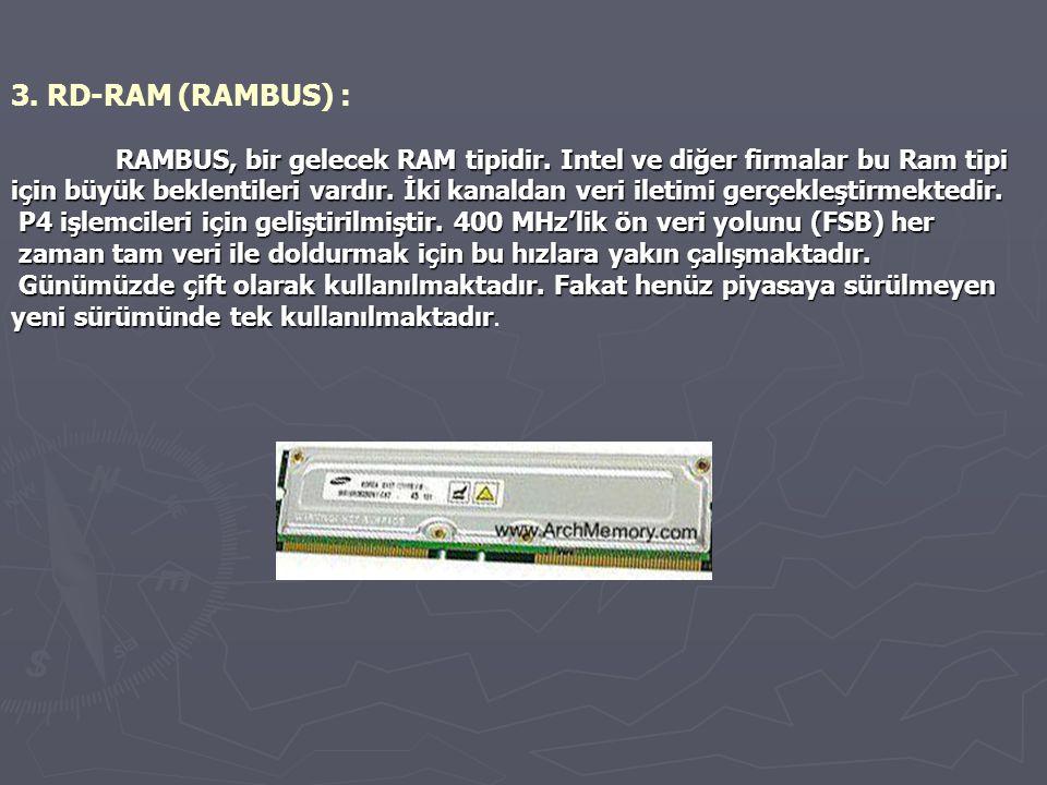 3. RD-RAM (RAMBUS) : RAMBUS, bir gelecek RAM tipidir. Intel ve diğer firmalar bu Ram tipi.