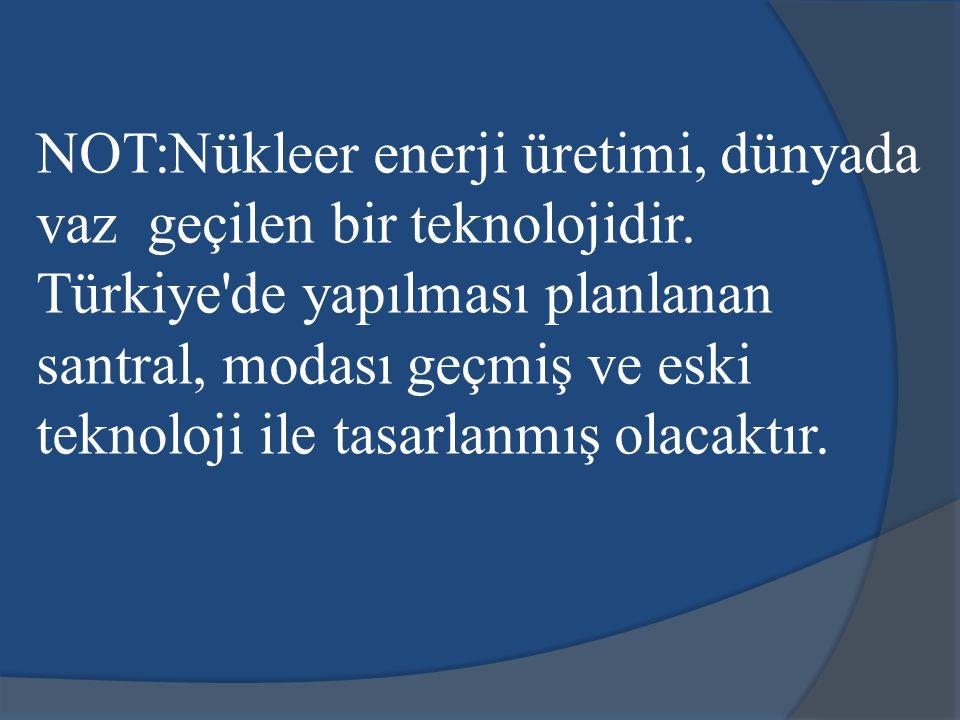 NOT:Nükleer enerji üretimi, dünyada vaz geçilen bir teknolojidir