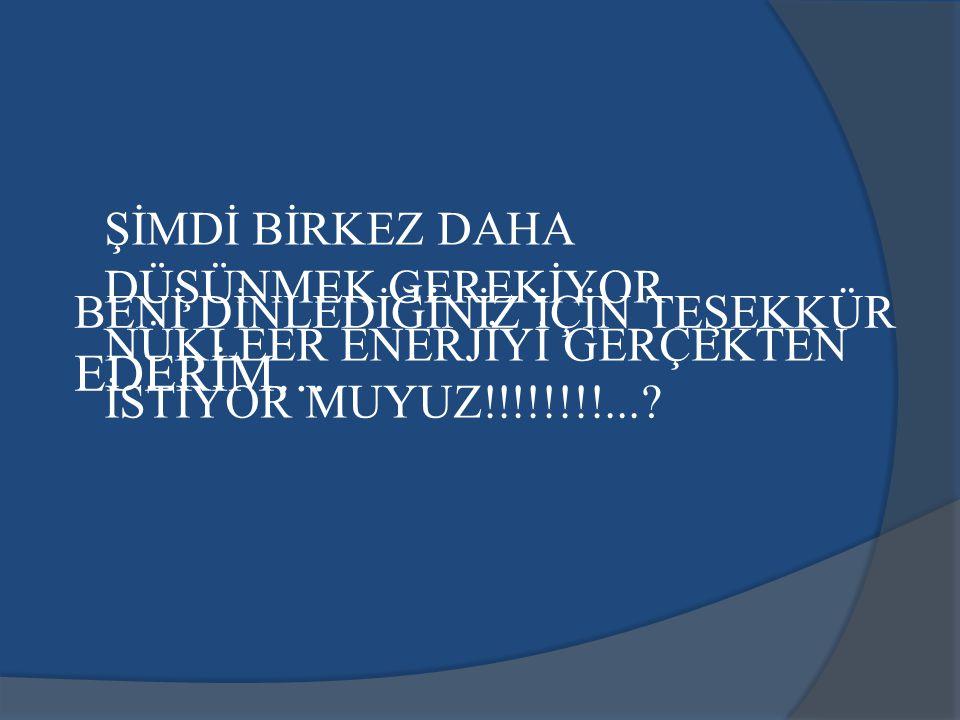 ŞİMDİ BİRKEZ DAHA DÜŞÜNMEK GEREKİYOR NÜKLEER ENERJİYİ GERÇEKTEN İSTİYOR MUYUZ!!!!!!!!...