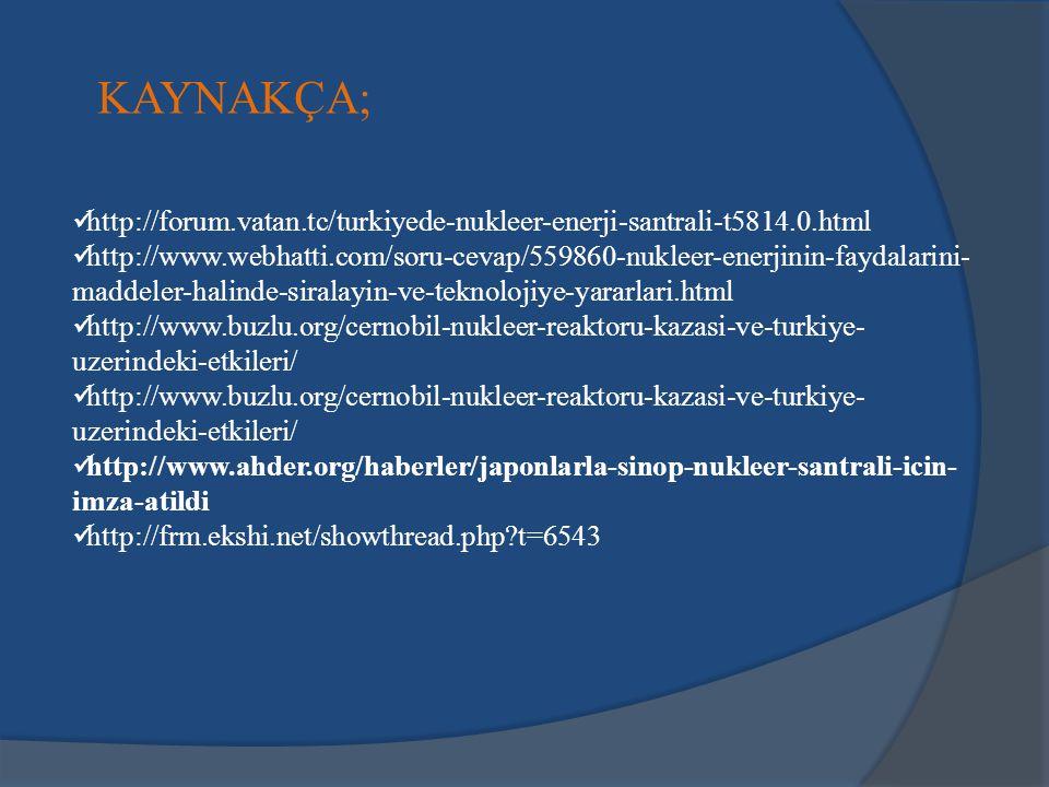 KAYNAKÇA; http://forum.vatan.tc/turkiyede-nukleer-enerji-santrali-t5814.0.html.