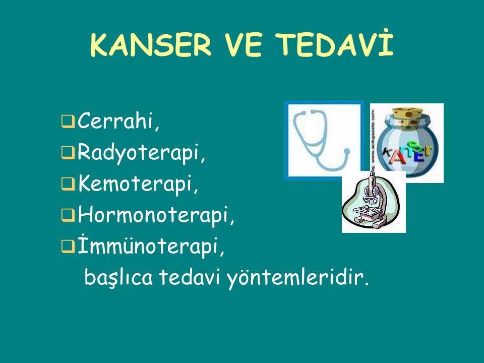 KANSER VE TEDAVİ Cerrahi, Radyoterapi, Kemoterapi, Hormonoterapi,