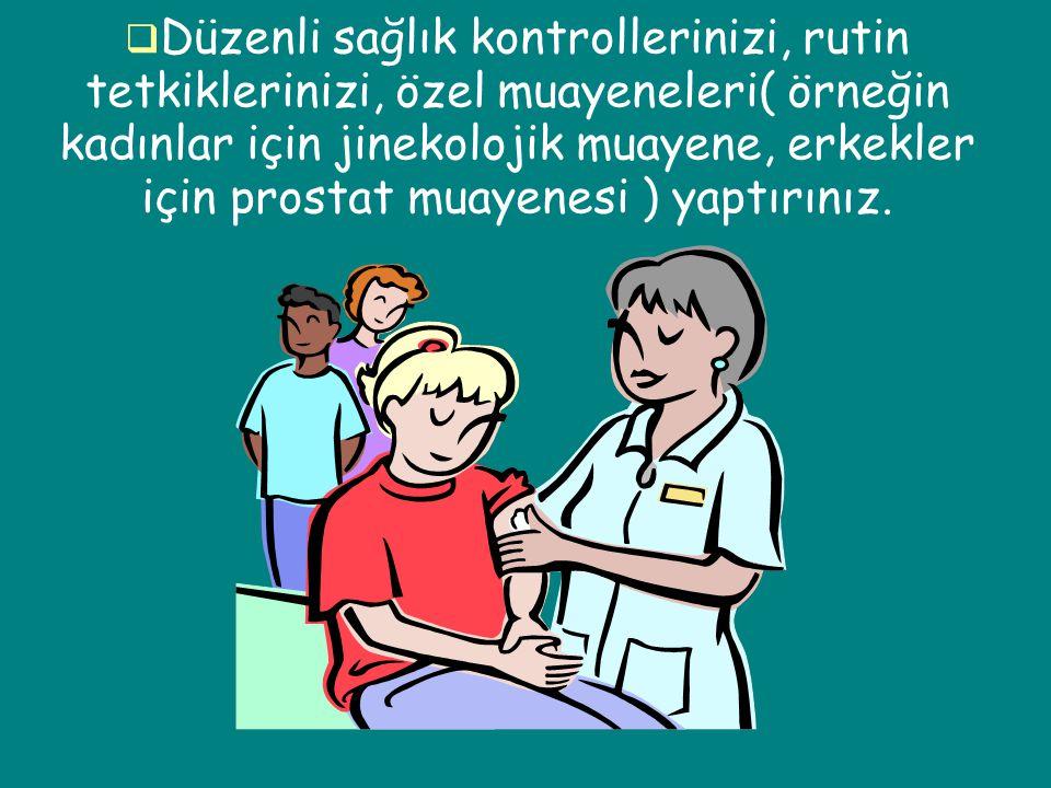 Düzenli sağlık kontrollerinizi, rutin tetkiklerinizi, özel muayeneleri( örneğin kadınlar için jinekolojik muayene, erkekler için prostat muayenesi ) yaptırınız.