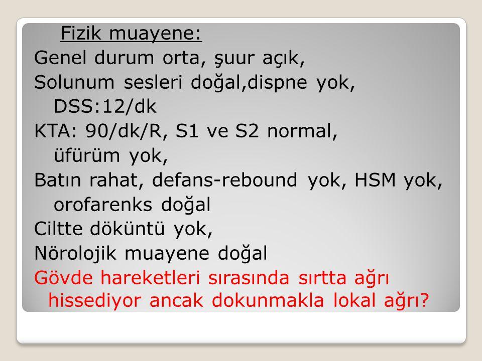 Fizik muayene: Genel durum orta, şuur açık, Solunum sesleri doğal,dispne yok, DSS:12/dk. KTA: 90/dk/R, S1 ve S2 normal,