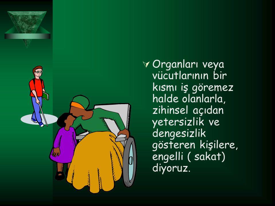 Organları veya vücutlarının bir kısmı iş göremez halde olanlarla, zihinsel açıdan yetersizlik ve dengesizlik gösteren kişilere, engelli ( sakat) diyoruz.