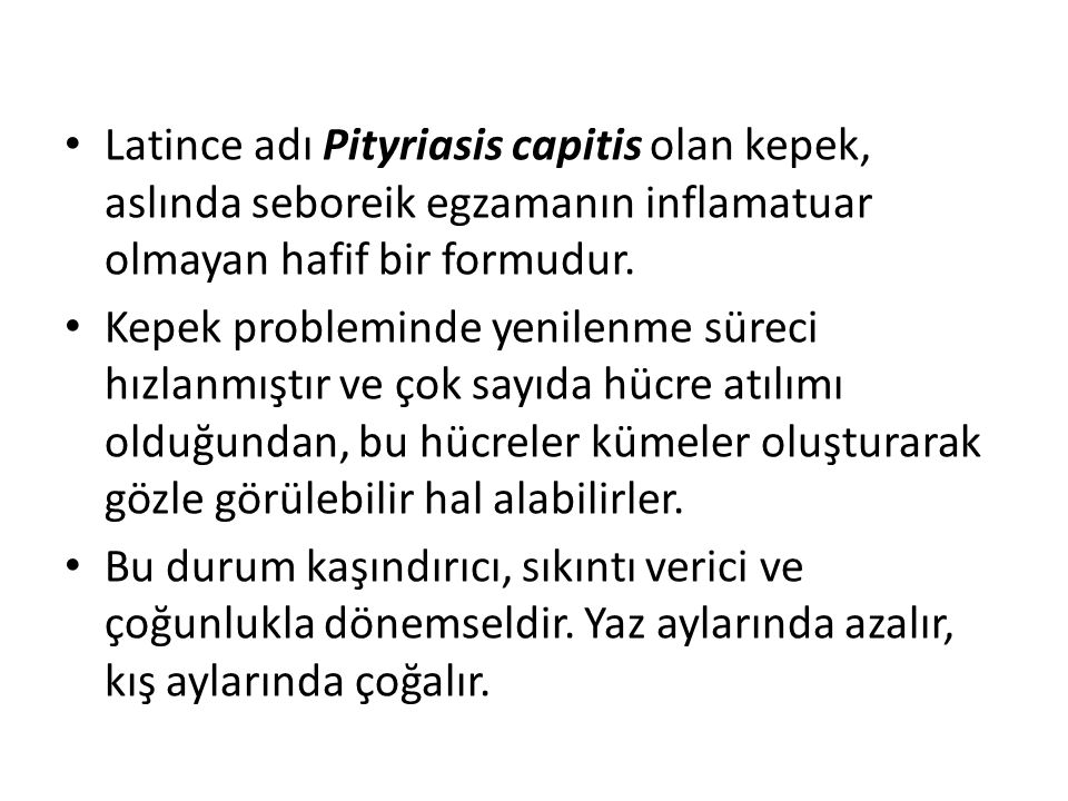 Latince adı Pityriasis capitis olan kepek, aslında seboreik egzamanın inflamatuar olmayan hafif bir formudur.
